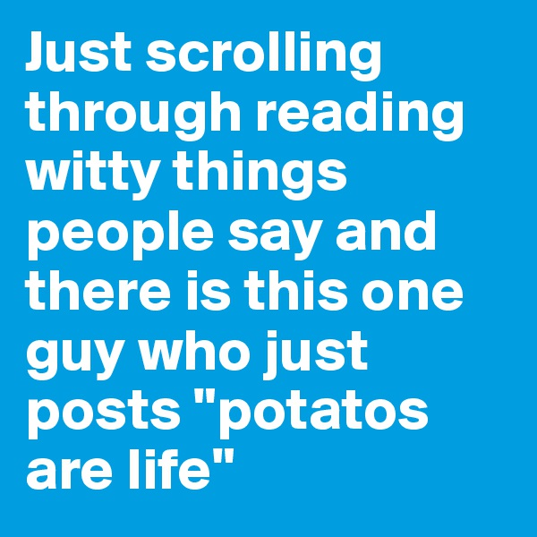 """Just scrolling through reading witty things people say and there is this one guy who just posts """"potatos are life"""""""