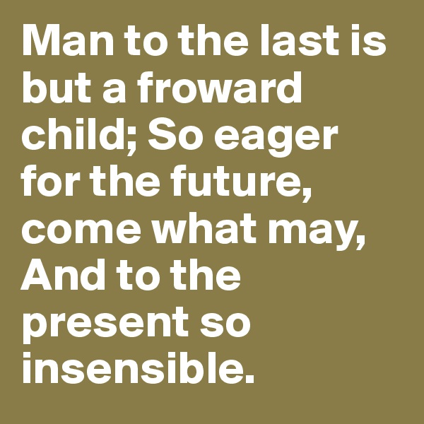 Man to the last is but a froward child; So eager for the future, come what may, And to the present so insensible.