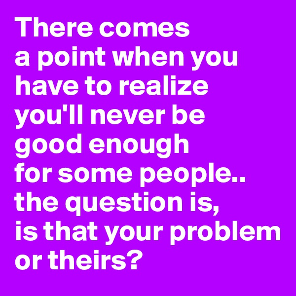 There comes a point when you have to realize you'll never be good enough for some people.. the question is, is that your problem or theirs?