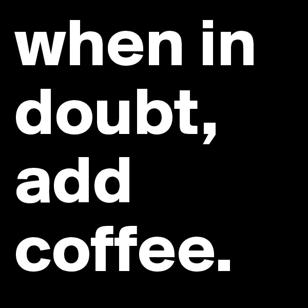when in doubt, add coffee.