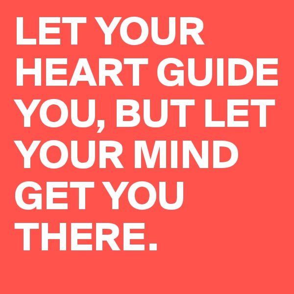 LET YOUR HEART GUIDE YOU, BUT LET YOUR MIND GET YOU THERE.