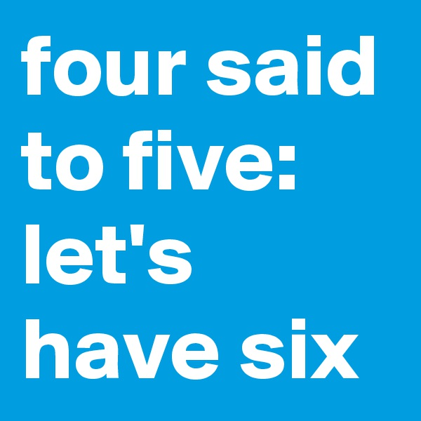 four said to five: let's have six