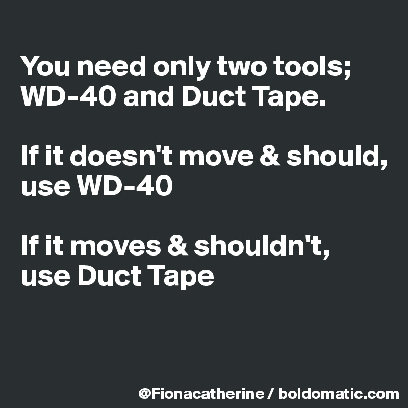 You need only two tools; WD-40 and Duct Tape.  If it doesn't move & should, use WD-40  If it moves & shouldn't, use Duct Tape