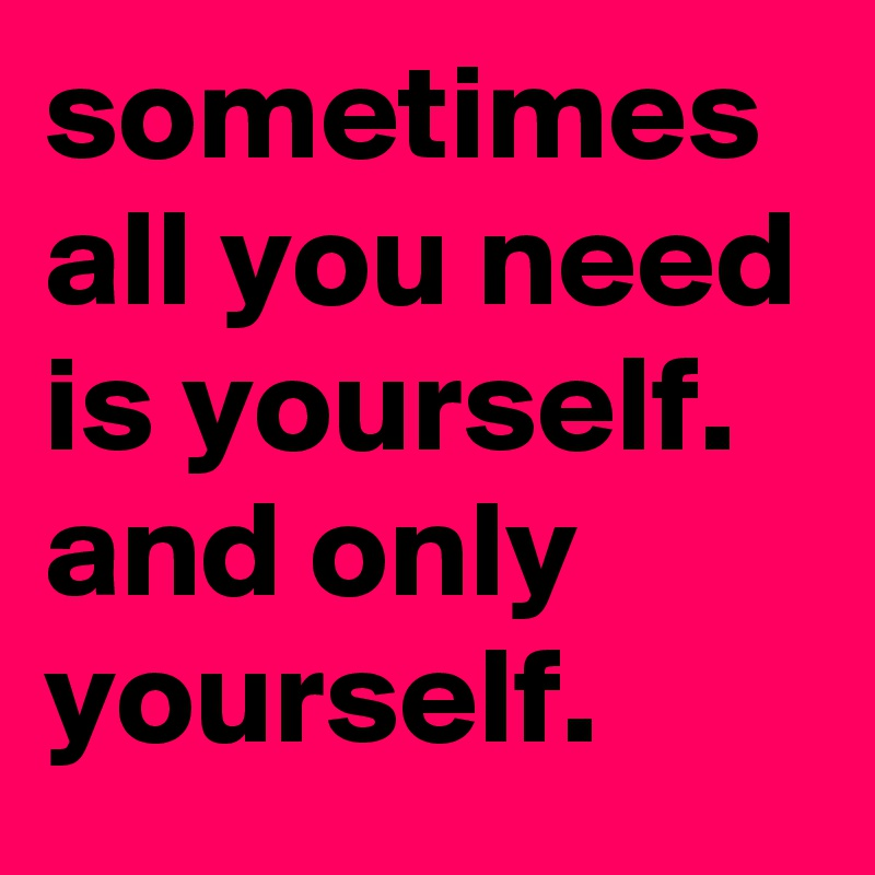 Sometimes All You Need Is Yourself And Only Yourself Post By