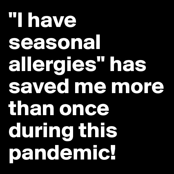 """""""I have seasonal allergies"""" has saved me more than once during this pandemic!"""