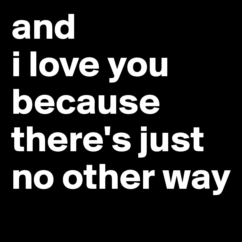 and  i love you because there's just no other way