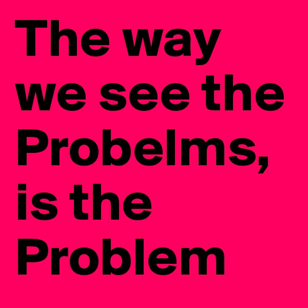 The way we see the Probelms, is the Problem
