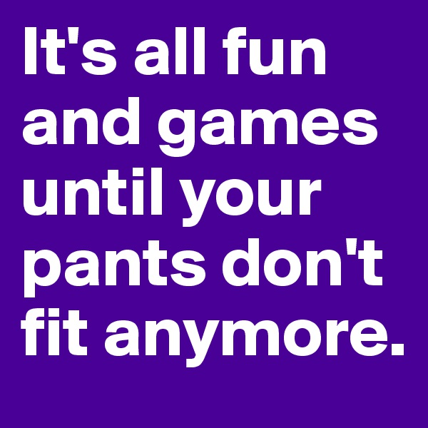 It's all fun and games until your pants don't fit anymore.