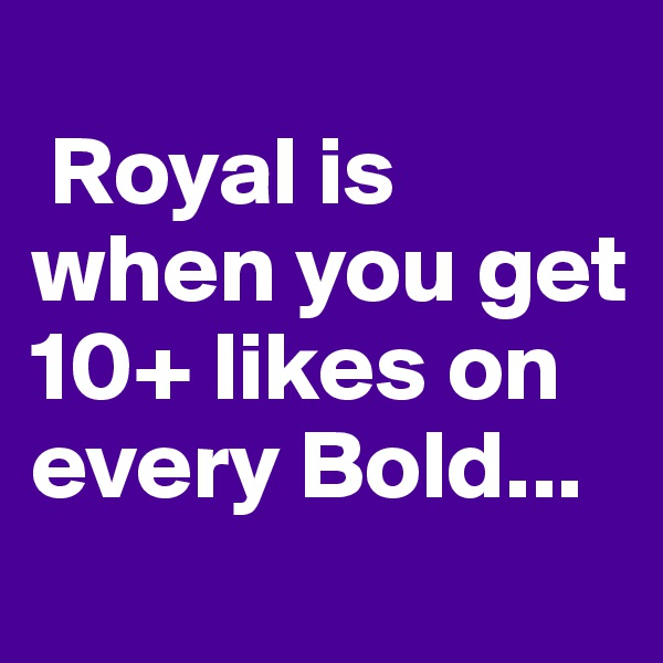 Royal is when you get 10+ likes on every Bold...