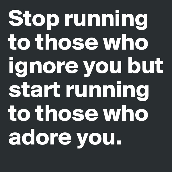 Stop running to those who ignore you but start running to those who adore you.