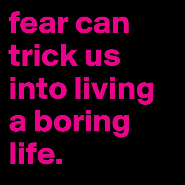 fear can trick us into living a boring life.