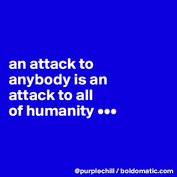 an attack to  anybody is an  attack to all of humanity •••