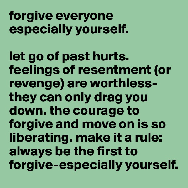 forgive everyone especially yourself.  let go of past hurts. feelings of resentment (or revenge) are worthless-they can only drag you down. the courage to forgive and move on is so liberating. make it a rule: always be the first to forgive-especially yourself.