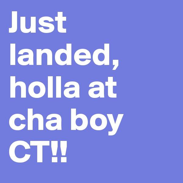 Just landed, holla at cha boy CT!!