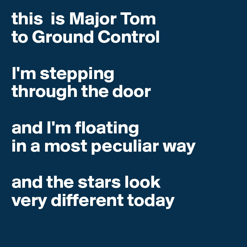 this  is Major Tom  to Ground Control   I'm stepping  through the door   and I'm floating  in a most peculiar way   and the stars look  very different today