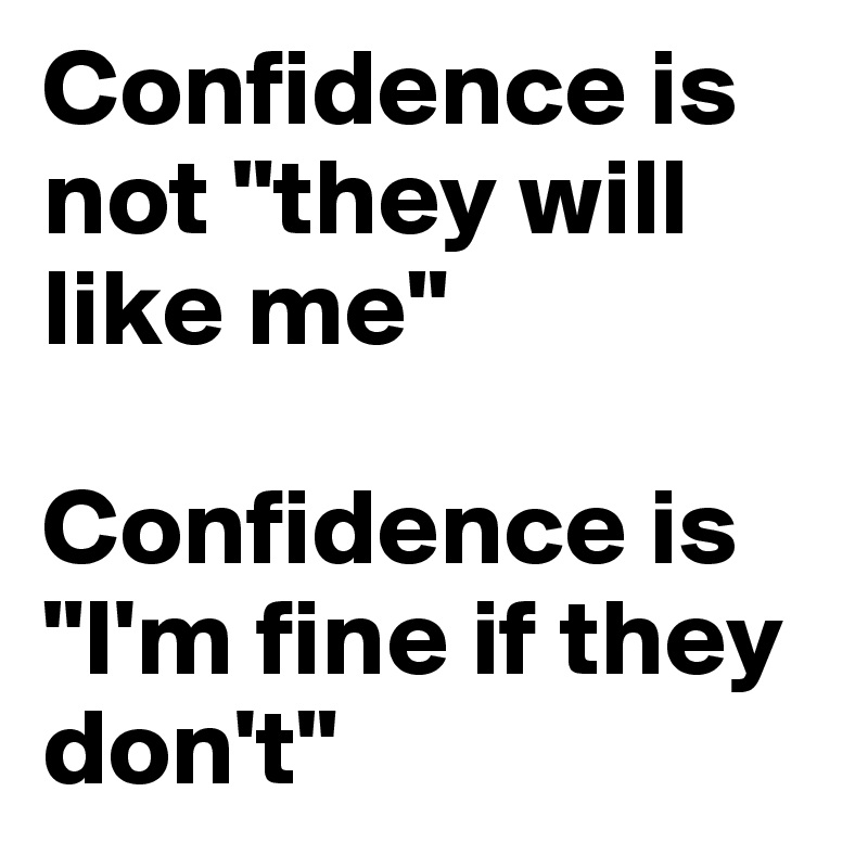 """Confidence is not """"they will like me""""  Confidence is """"I'm fine if they don't"""""""