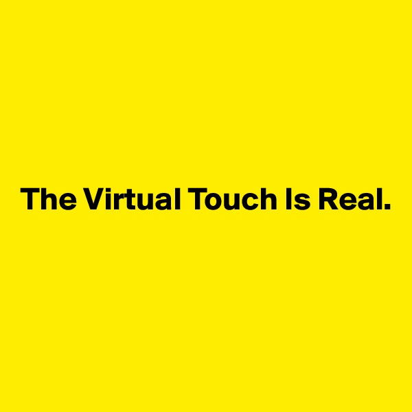 The Virtual Touch Is Real.