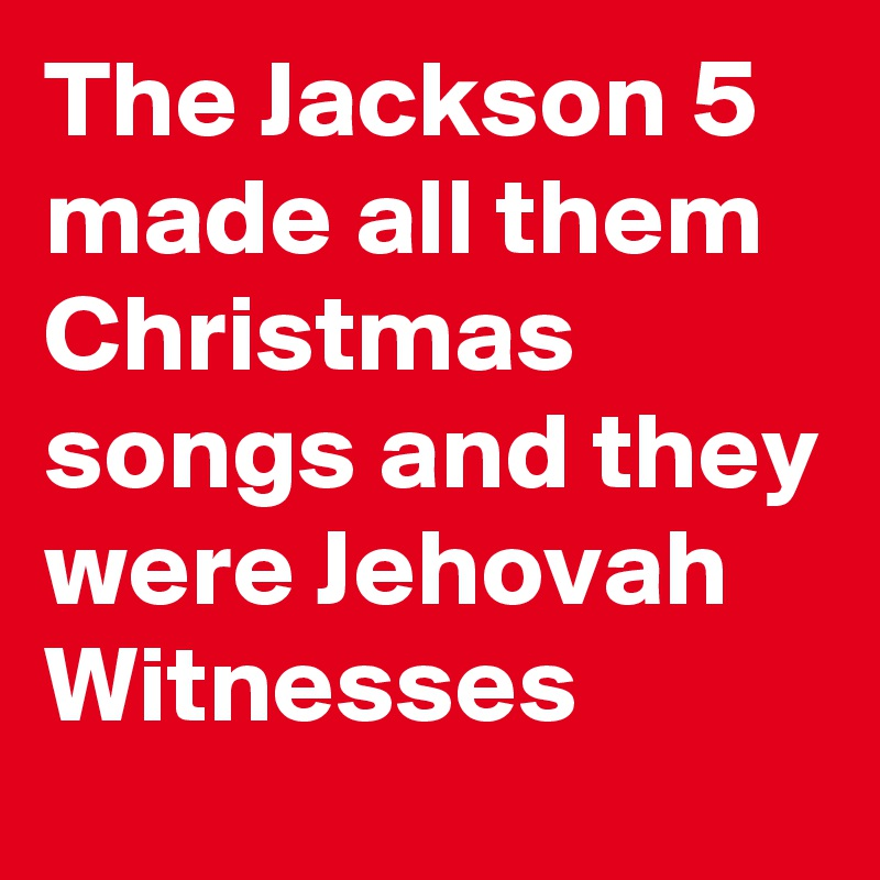 Jehovah Witness Christmas.The Jackson 5 Made All Them Christmas Songs And They Were