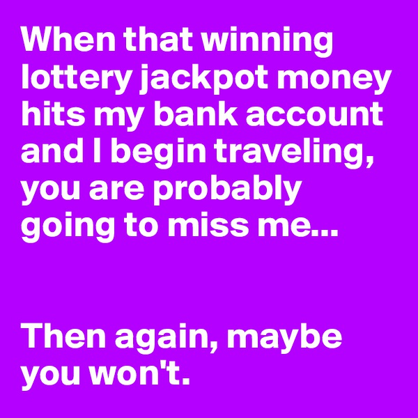 When that winning lottery jackpot money hits my bank account and I begin traveling, you are probably going to miss me...   Then again, maybe you won't.