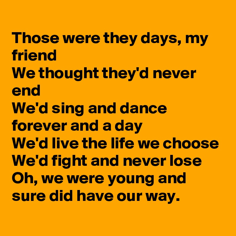 Those were they days my friend we thought theyd never end wed those were they days my friend we thought theyd never end wed sing and dance forever and a day wed live the life we choose wed fight and never lose oh altavistaventures Image collections