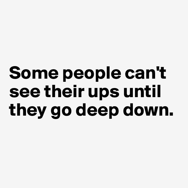 Some people can't see their ups until they go deep down.