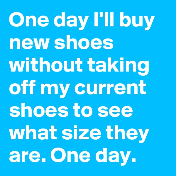 One day I'll buy new shoes without taking off my current shoes to see what size they are. One day.