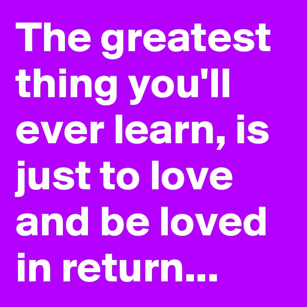 The greatest thing you'll ever learn, is just to love and be loved in return...