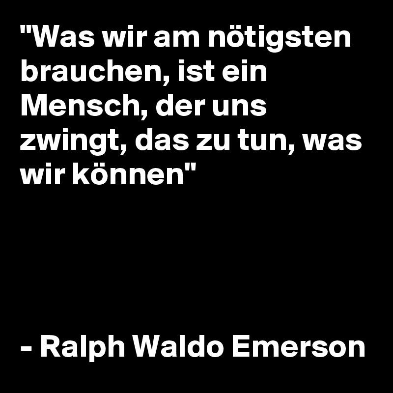 """""""Was wir am nötigsten brauchen, ist ein Mensch, der uns zwingt, das zu tun, was wir können""""     - Ralph Waldo Emerson"""