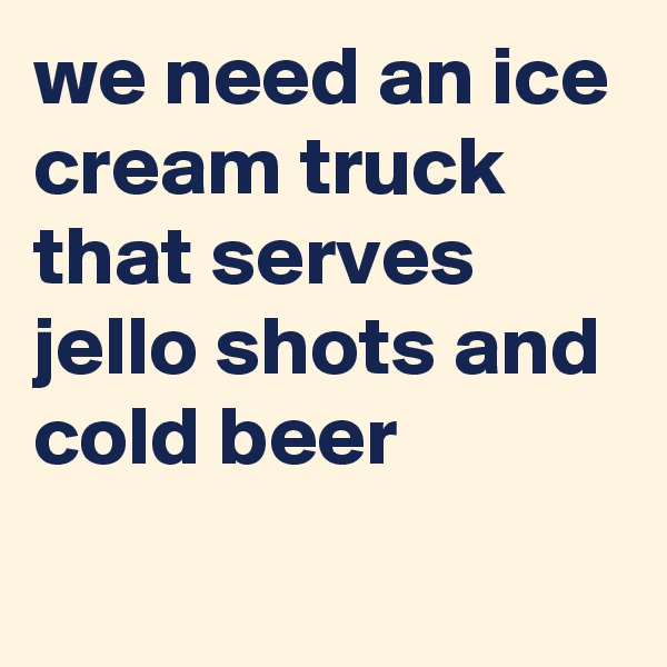 we need an ice cream truck that serves jello shots and cold beer