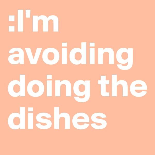 :I'm avoiding doing the dishes