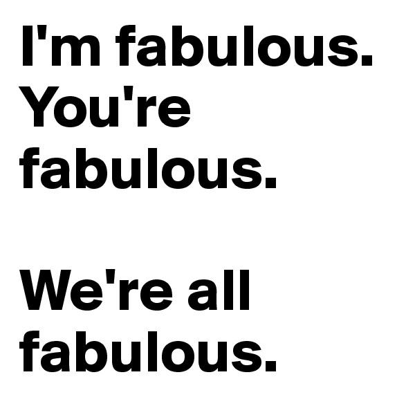 I'm fabulous. You're fabulous.  We're all fabulous.