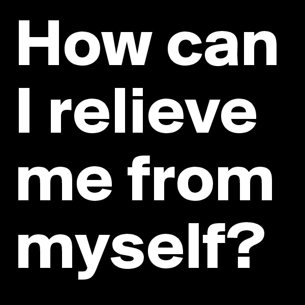 How can I relieve me from myself?