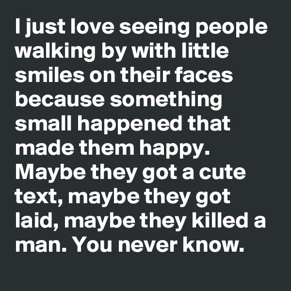 I just love seeing people walking by with little smiles on their faces because something small happened that made them happy. Maybe they got a cute text, maybe they got laid, maybe they killed a man. You never know.