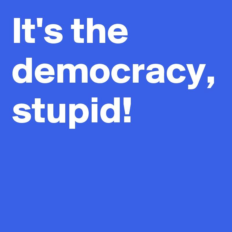 It's the democracy, stupid!