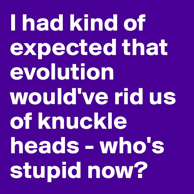 I had kind of expected that evolution would've rid us of knuckle heads - who's stupid now?
