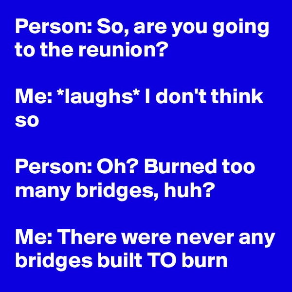 Person: So, are you going to the reunion?  Me: *laughs* I don't think so  Person: Oh? Burned too many bridges, huh?  Me: There were never any bridges built TO burn