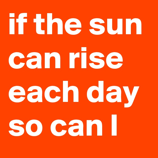 if the sun can rise each day so can I