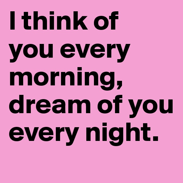 I think of  you every morning, dream of you every night.