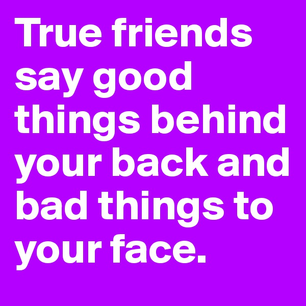 True friends say good things behind your back and bad things to your face.