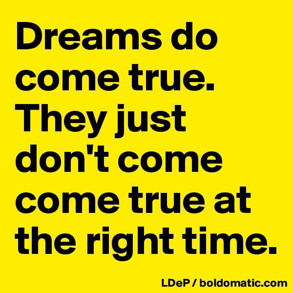 Dreams do come true. They just don't come come true at the right time.