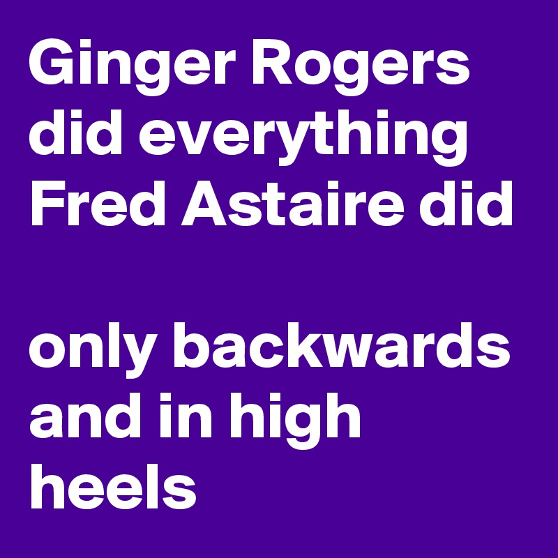 Ginger Rogers Did Everything Fred Astaire Did Only Backwards And In High Heels Post By Derzugvogel On Boldomatic