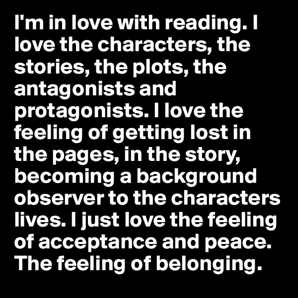I'm in love with reading. I love the characters, the stories, the plots, the antagonists and protagonists. I love the feeling of getting lost in the pages, in the story, becoming a background observer to the characters lives. I just love the feeling of acceptance and peace. The feeling of belonging.