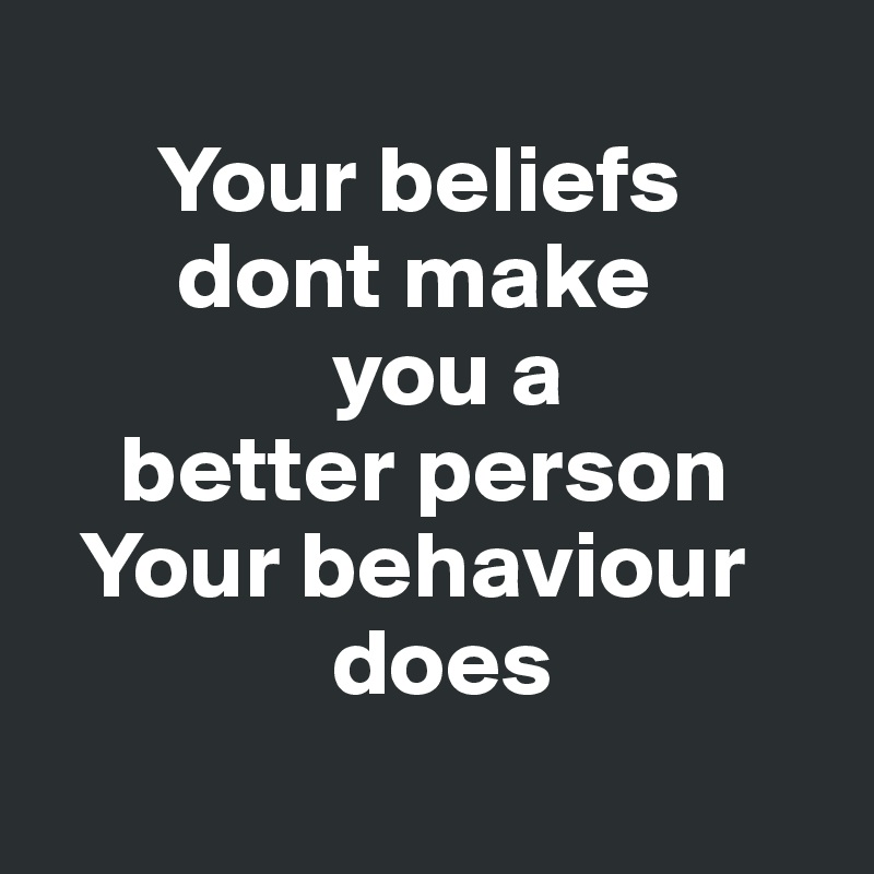 Your beliefs        dont make                you a     better person   Your behaviour                does