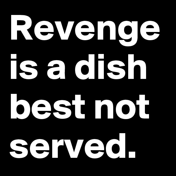Revenge is a dish best not served.