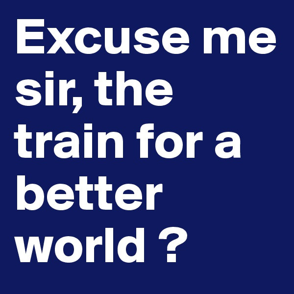 Excuse me sir, the train for a better world ?