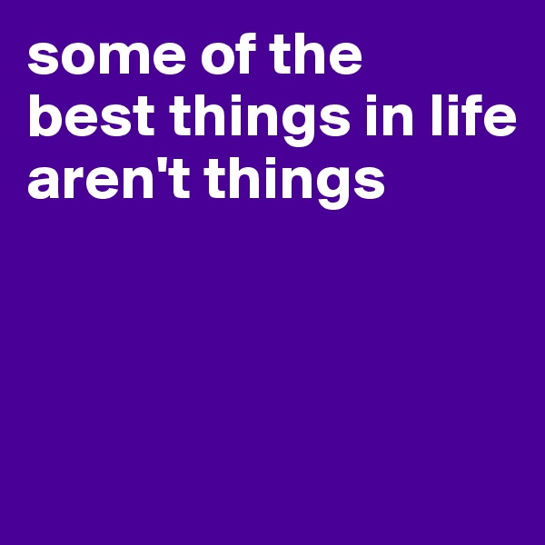 some of the best things in life aren't things