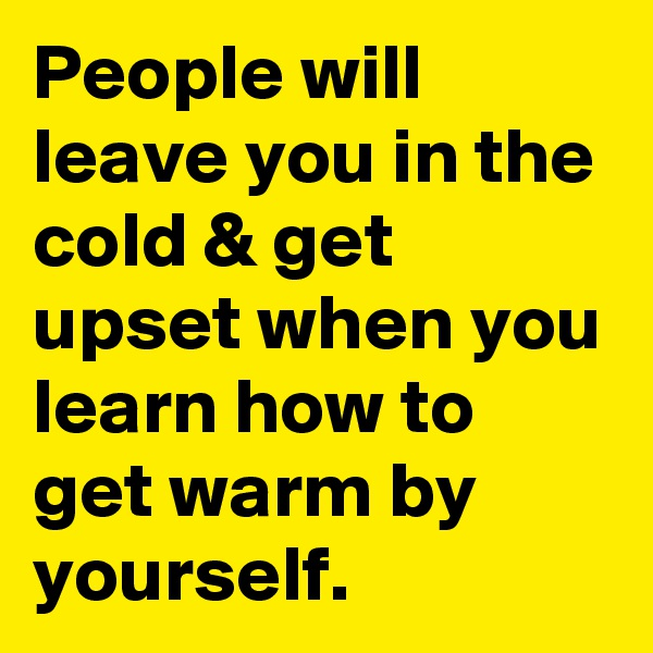 People will leave you in the cold & get upset when you learn how to get warm by yourself.