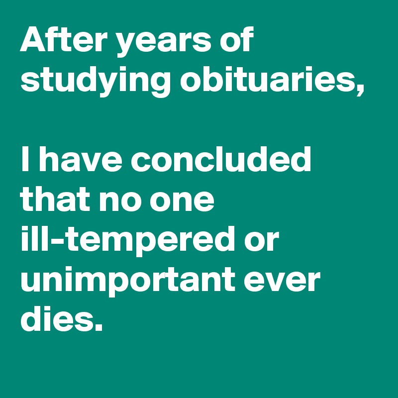 After years of studying obituaries,  I have concluded that no one ill-tempered or unimportant ever dies.