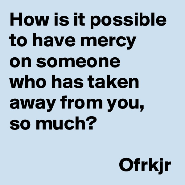 How is it possible  to have mercy  on someone  who has taken away from you,  so much?                              Ofrkjr