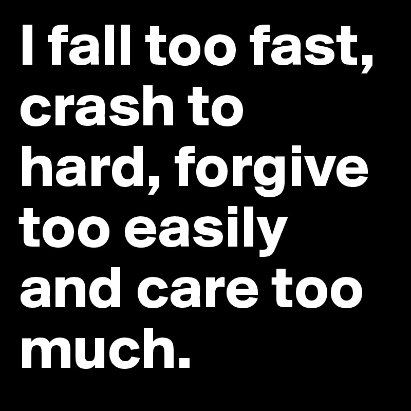 I fall too fast, crash to hard, forgive too easily and care too much.